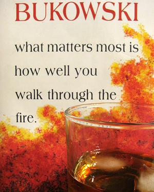 Bukowski quote: What matters most is how you walk through the fire.